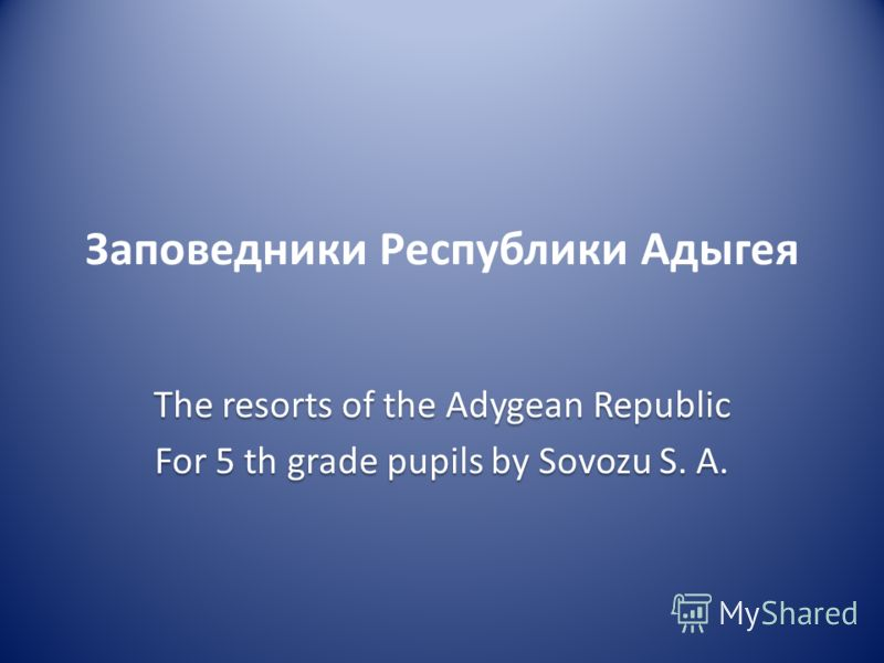 Заповедники Республики Адыгея The resorts of the Adygean Republic For 5 th grade pupils by Sovozu S. A.
