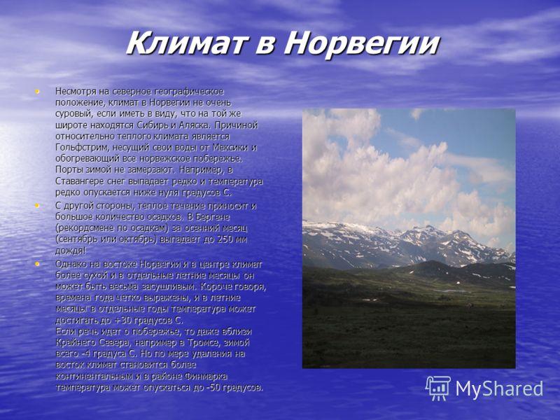 Климат в Норвегии Несмотря на северное географическое положение, климат в Норвегии не очень суровый, если иметь в виду, что на той же широте находятся Сибирь и Аляска. Причиной относительно теплого климата является Гольфстрим, несущий свои воды от Ме