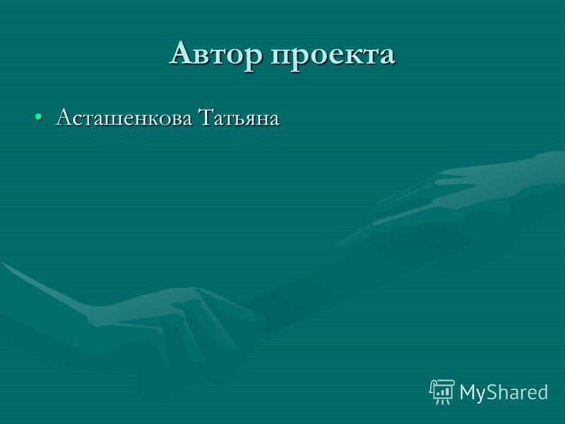 Автор проекта Асташенкова ТатьянаАсташенкова Татьяна