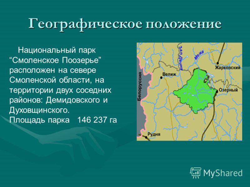 Географическое положение Национальный парк Смоленское Поозерье расположен на севере Смоленской области, на территории двух соседних районов: Демидовского и Духовщинского. Площадь парка 146 237 га