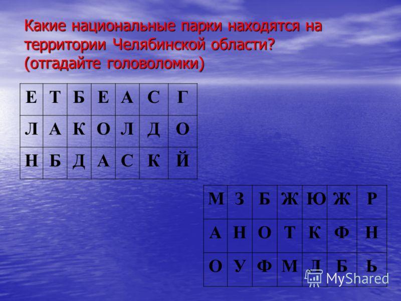 Какие национальные парки находятся на территории Челябинской области? (отгадайте головоломки) ЕТБЕАСГ ЛАКОЛДО НБДАСКЙ МЗБЖЮЖР АНОТКФН ОУФМЛБЬ