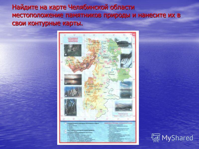 Найдите на карте Челябинской области местоположение памятников природы и нанесите их в свои контурные карты.