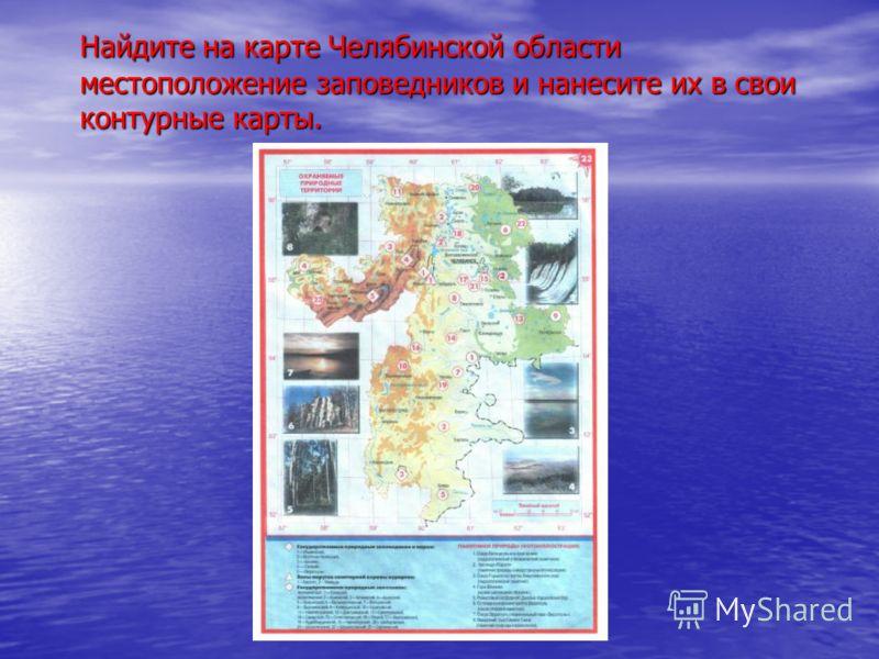Найдите на карте Челябинской области местоположение заповедников и нанесите их в свои контурные карты.