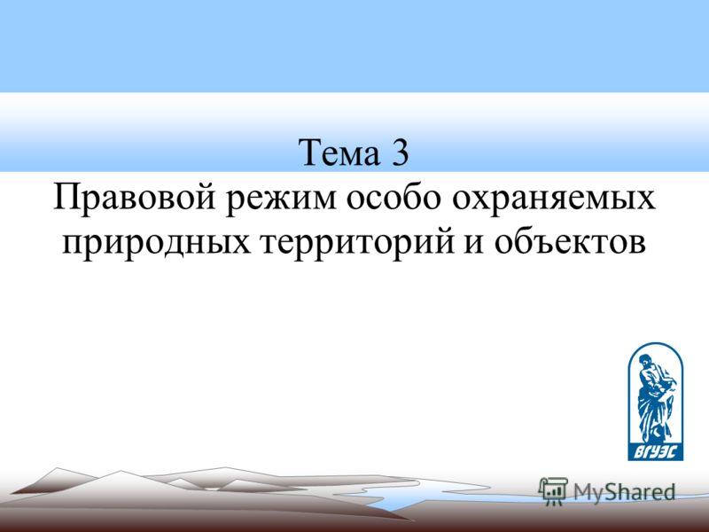 Тема 3 Правовой режим особо охраняемых природных территорий и объектов