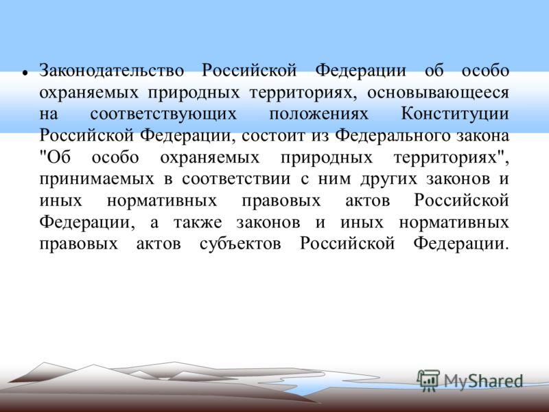 Законодательство Российской Федерации об особо охраняемых природных территориях, основывающееся на соответствующих положениях Конституции Российской Федерации, состоит из Федерального закона