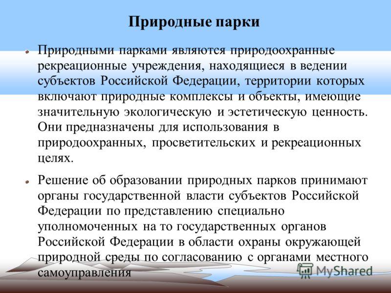 Природные парки Природными парками являются природоохранные рекреационные учреждения, находящиеся в ведении субъектов Российской Федерации, территории которых включают природные комплексы и объекты, имеющие значительную экологическую и эстетическую ц
