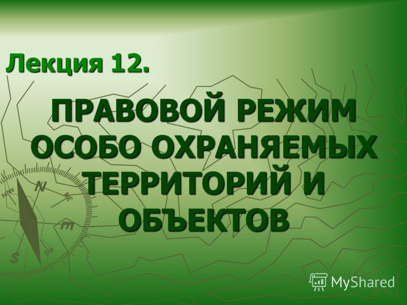 Лекция 12. ПРАВОВОЙ РЕЖИМ ОСОБО ОХРАНЯЕМЫХ ТЕРРИТОРИЙ И ОБЪЕКТОВ