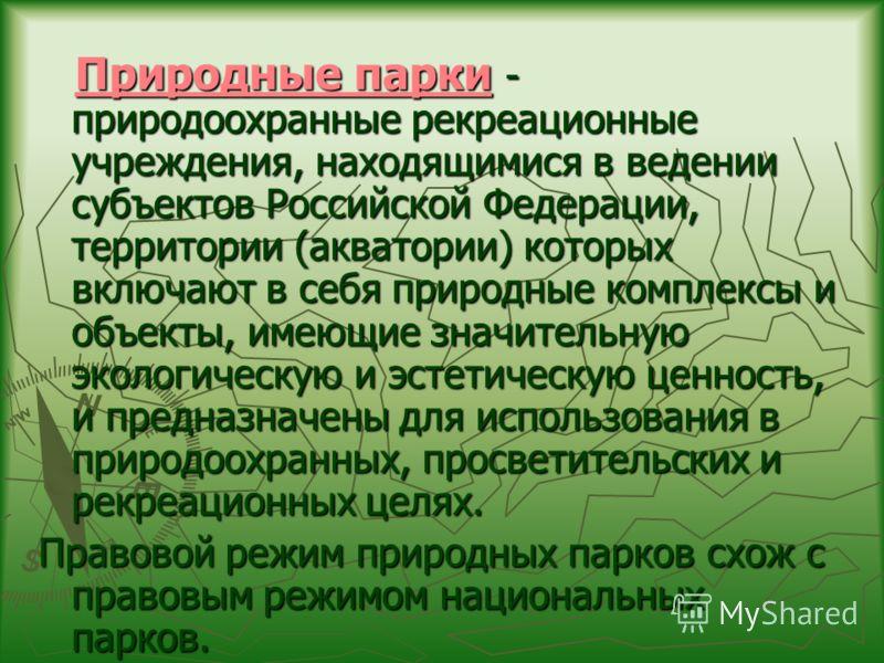 Природные парки - природоохранные рекреационные учреждения, находящимися в ведении субъектов Российской Федерации, территории (акватории) которых включают в себя природные комплексы и объекты, имеющие значительную экологическую и эстетическую ценност