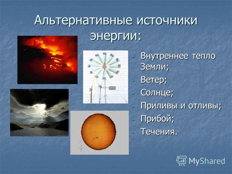 Альтернативные источники энергии: - Внутреннее тепло Земли; - Ветер; - Солнце; - Приливы и отливы; - Прибой; - Течения.