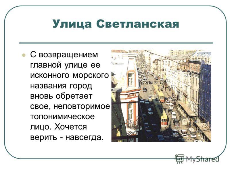Улица Светланская С возвращением главной улице ее исконного морского названия город вновь обретает свое, неповторимое топонимическое лицо. Хочется верить - навсегда.