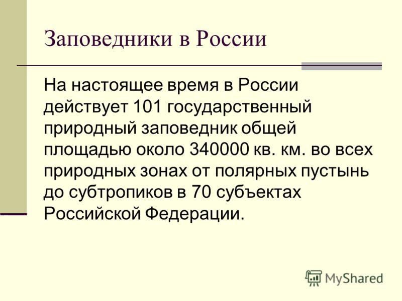 Заповедники в России На настоящее время в России действует 101 государственный природный заповедник общей площадью около 340000 кв. км. во всех природных зонах от полярных пустынь до субтропиков в 70 субъектах Российской Федерации.