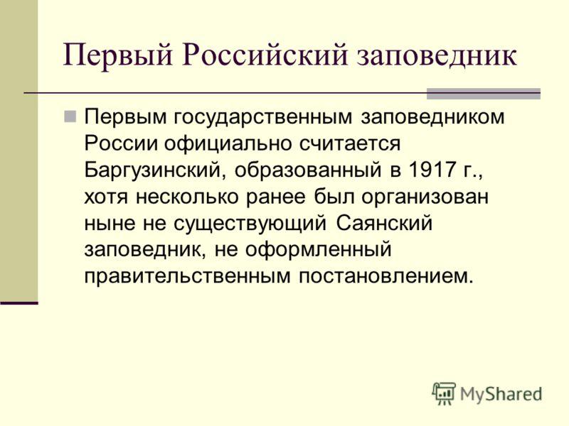Первый Российский заповедник Первым государственным заповедником России официально считается Баргузинский, образованный в 1917 г., хотя несколько ранее был организован ныне не существующий Саянский заповедник, не оформленный правительственным постано