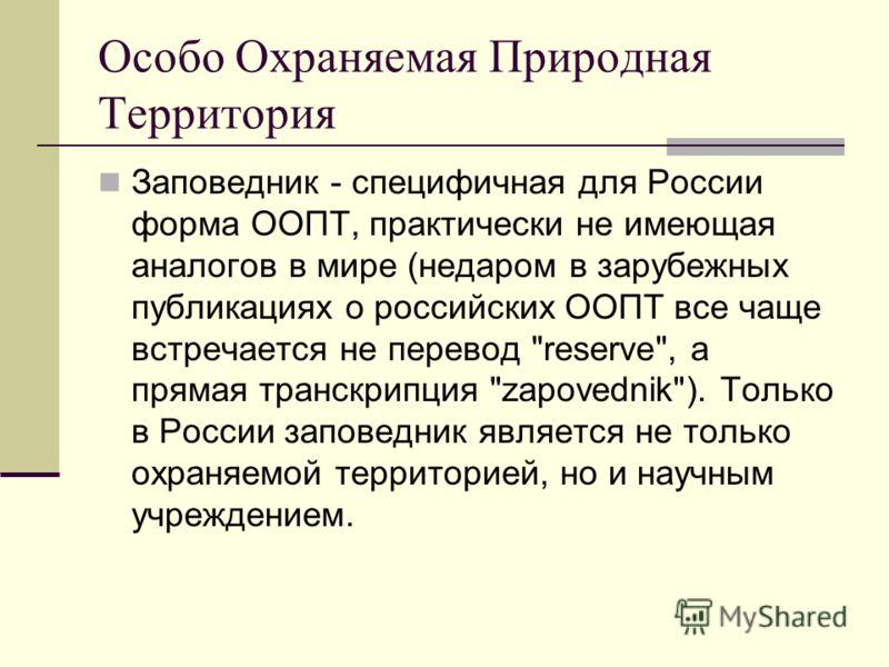 Особо Охраняемая Природная Территория Заповедник - специфичная для России форма ООПТ, практически не имеющая аналогов в мире (недаром в зарубежных публикациях о российских ООПТ все чаще встречается не перевод