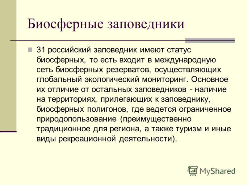 Биосферные заповедники 31 российский заповедник имеют статус биосферных, то есть входит в международную сеть биосферных резерватов, осуществляющих глобальный экологический мониторинг. Основное их отличие от остальных заповедников - наличие на террито