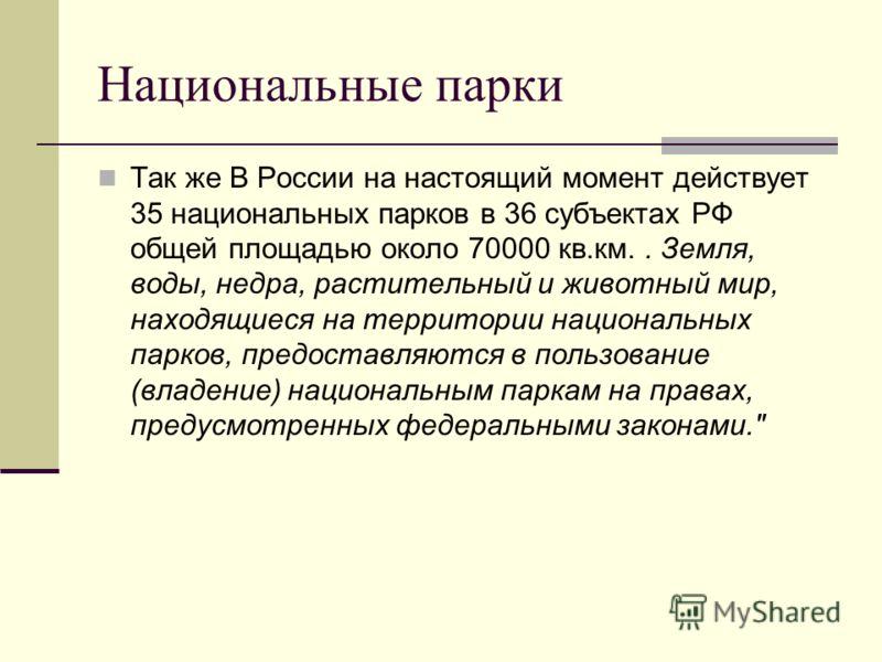 Национальные парки Так же В России на настоящий момент действует 35 национальных парков в 36 субъектах РФ общей площадью около 70000 кв.км.. Земля, воды, недра, растительный и животный мир, находящиеся на территории национальных парков, предоставляют