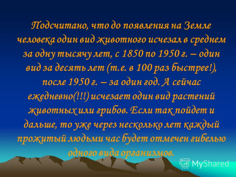 Подсчитано, что до появления на Земле человека один вид животного исчезал в среднем за одну тысячу лет, с 1850 по 1950 г. – один вид за десять лет (т.е. в 100 раз быстрее!), после 1950 г. – за один год. А сейчас ежедневно(!!!) исчезает один вид расте