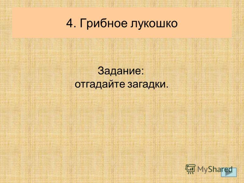 4. Грибное лукошко Задание: отгадайте загадки. :