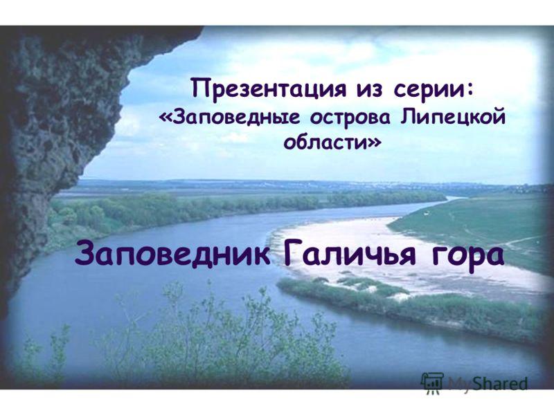 Презентация из серии: «Заповедные острова Липецкой области» Заповедник Галичья гора