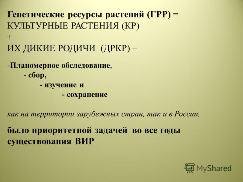 Генетические ресурсы растений (ГРР) = КУЛЬТУРНЫЕ РАСТЕНИЯ (КР) + ИХ ДИКИЕ РОДИЧИ (ДРКР) – -Планомерное обследование, - сбор, - изучение и - сохранение как на территории зарубежных стран, так и в России, было приоритетной задачей во все годы существов