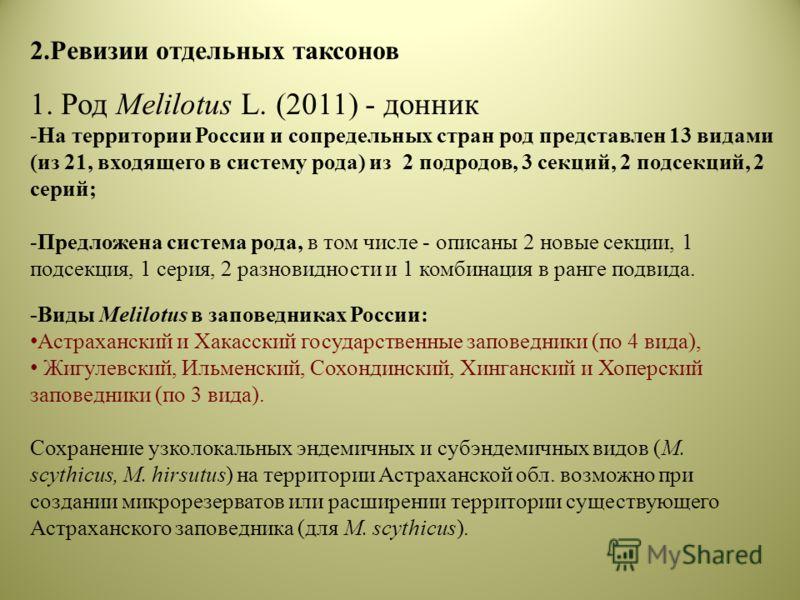 2.Ревизии отдельных таксонов 1. Род Melilotus L. (2011) - донник -На территории России и сопредельных стран род представлен 13 видами (из 21, входящего в систему рода) из 2 подродов, 3 секций, 2 подсекций, 2 серий; -Предложена система рода, в том чис