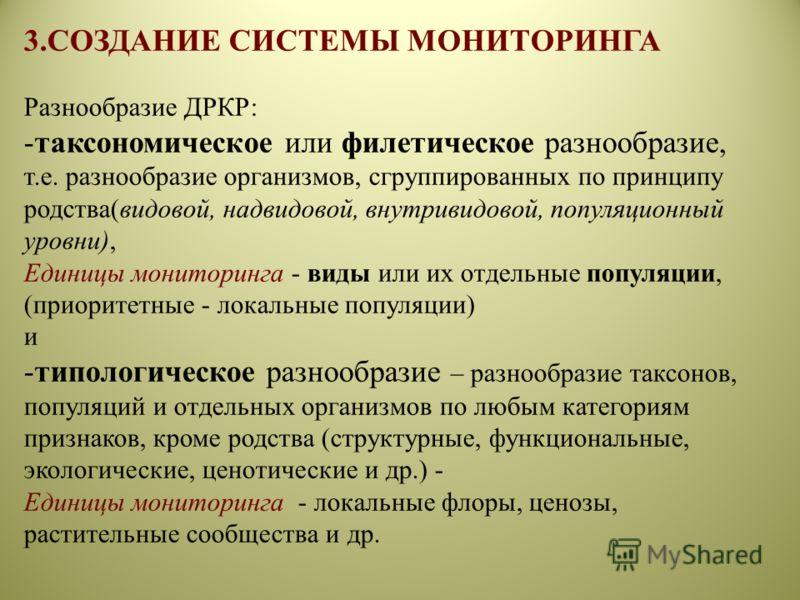 3.СОЗДАНИЕ СИСТЕМЫ МОНИТОРИНГА Разнообразие ДРКР: -таксономическое или филетическое разнообразие, т.е. разнообразие организмов, сгруппированных по принципу родства(видовой, надвидовой, внутривидовой, популяционный уровни), Единицы мониторинга - виды