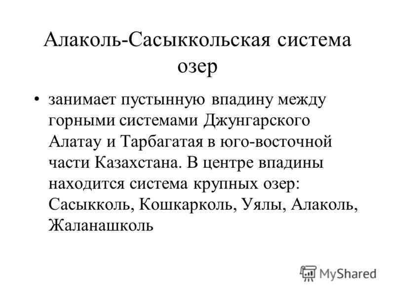 Алаколь-Сасыккольская система озер занимает пустынную впадину между горными системами Джунгарского Алатау и Тарбагатая в юго-восточной части Казахстана. В центре впадины находится система крупных озер: Сасыкколь, Кошкарколь, Уялы, Алаколь, Жаланашкол