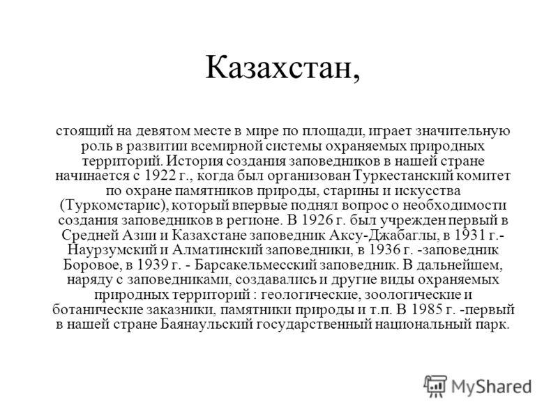 Казахстан, стоящий на девятом месте в мире по площади, играет значительную роль в развитии всемирной системы охраняемых природных территорий. История создания заповедников в нашей стране начинается с 1922 г., когда был организован Туркестанский комит