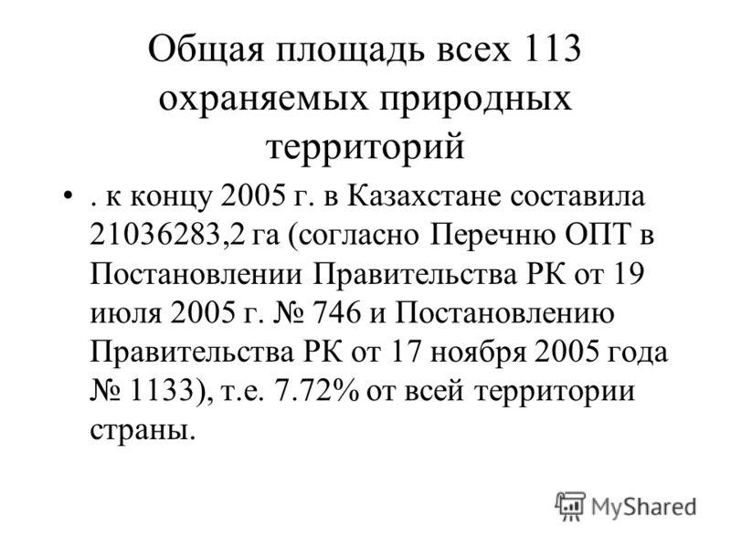 Общая площадь всех 113 охраняемых природных территорий. к концу 2005 г. в Казахстане составила 21036283,2 га (согласно Перечню ОПТ в Постановлении Правительства РК от 19 июля 2005 г. 746 и Постановлению Правительства РК от 17 ноября 2005 года 1133),