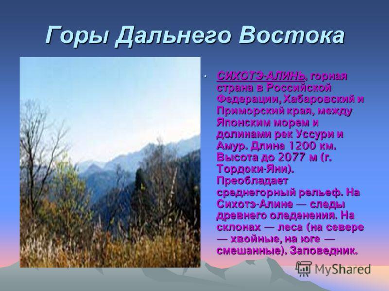 Горы Дальнего Востока СИХОТЭ - АЛИНЬ, горная страна в Российской Федерации, Хабаровский и Приморский края, между Японским морем и долинами рек Уссури и Амур. Длина 1200 км. Высота до 2077 м ( г. Тордоки - Яни ). Преобладает среднегорный рельеф. На Си