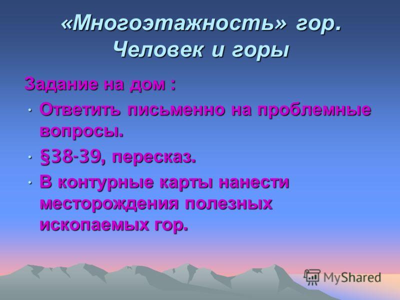 « Многоэтажность » гор. Человек и горы Задание на дом : Ответить письменно на проблемные вопросы. Ответить письменно на проблемные вопросы. §38-39, пересказ.§38-39, пересказ. В контурные карты нанести месторождения полезных ископаемых гор. В контурны