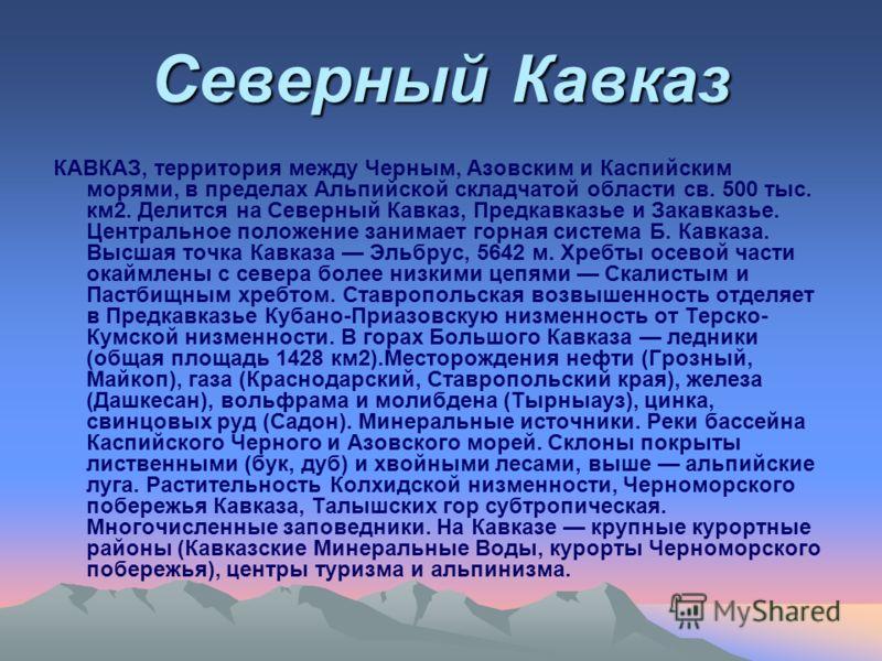 КАВКАЗ, территория между Черным, Азовским и Каспийским морями, в пределах Альпийской складчатой области св. 500 тыс. км2. Делится на Северный Кавказ, Предкавказье и Закавказье. Центральное положение занимает горная система Б. Кавказа. Высшая точка Ка