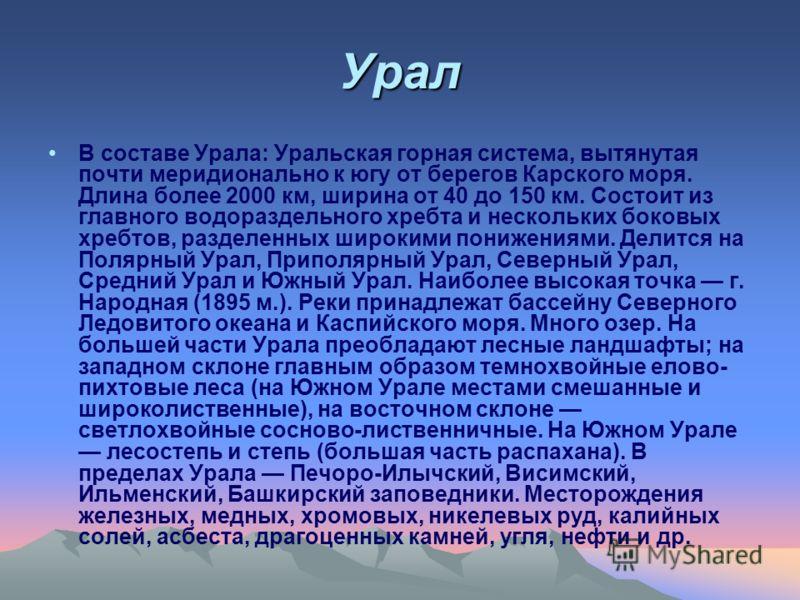 Урал В составе Урала: Уральская горная система, вытянутая почти меридионально к югу от берегов Карского моря. Длина более 2000 км, ширина от 40 до 150 км. Состоит из главного водораздельного хребта и нескольких боковых хребтов, разделенных широкими п