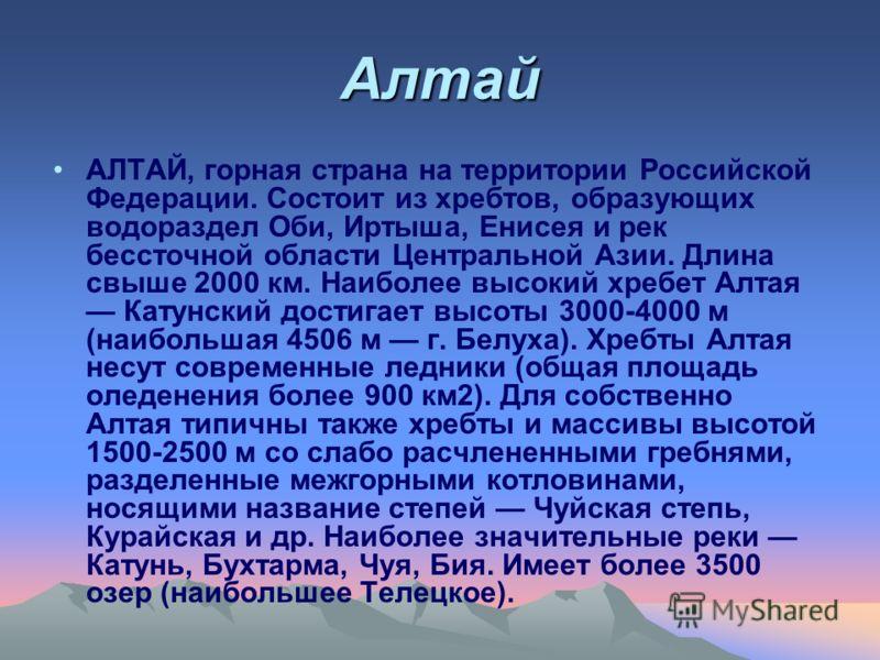 Алтай АЛТАЙ, горная страна на территории Российской Федерации. Состоит из хребтов, образующих водораздел Оби, Иртыша, Енисея и рек бессточной области Центральной Азии. Длина свыше 2000 км. Наиболее высокий хребет Алтая Катунский достигает высоты 3000