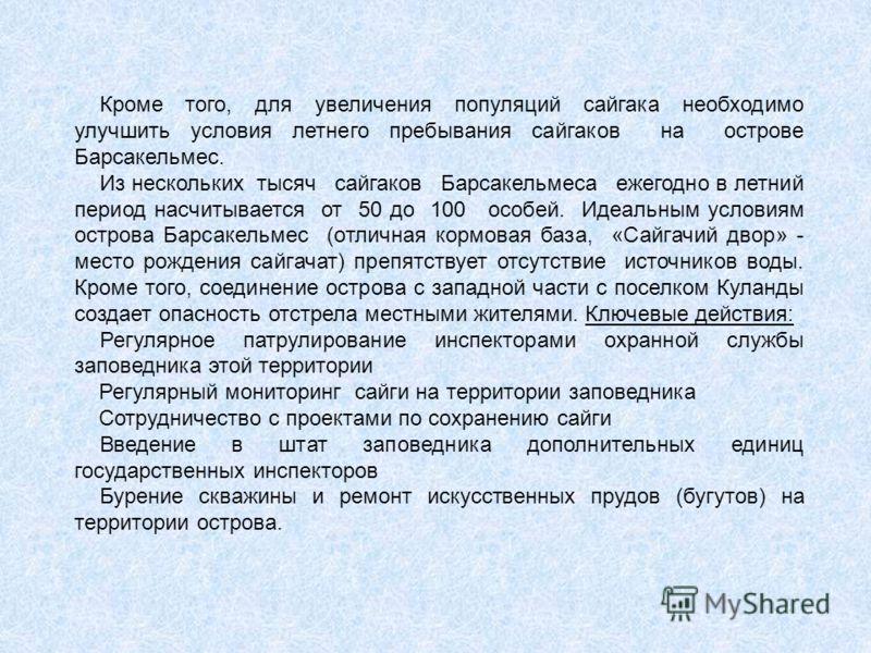 Кроме того, для увеличения популяций сайгака необходимо улучшить условия летнего пребывания сайгаков на острове Барсакельмес. Из нескольких тысяч сайгаков Барсакельмеса ежегодно в летний период насчитывается от 50 до 100 особей. Идеальным условиям ос