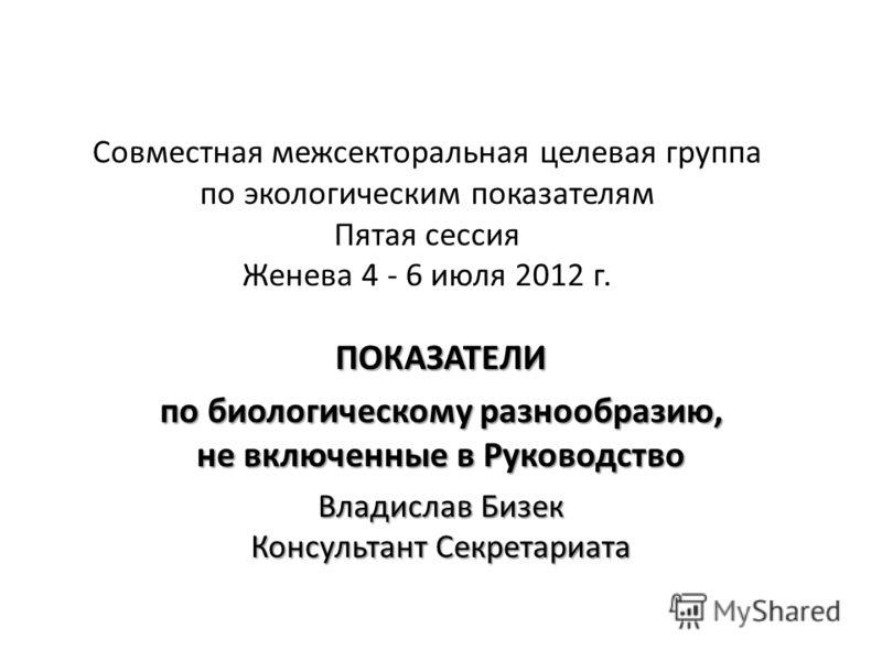 Совместная межсекторальная целевая группа по экологическим показателям Пятая сессия Женева 4 - 6 июля 2012 г. ПОКАЗАТЕЛИ по биологическому разнообразию, не включенные в Руководство Владислав Бизек Консультант Секретариата