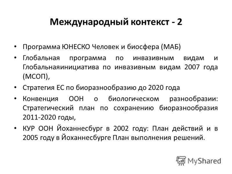 Международный контекст - 2 Программа ЮНЕСКО Человек и биосфера (МАБ) Глобальная программа по инвазивным видам и Глобальнаяинициатива по инвазивным видам 2007 года (МСОП), Стратегия ЕС по биоразнообразию до 2020 года Конвенция ООН о биологическом разн