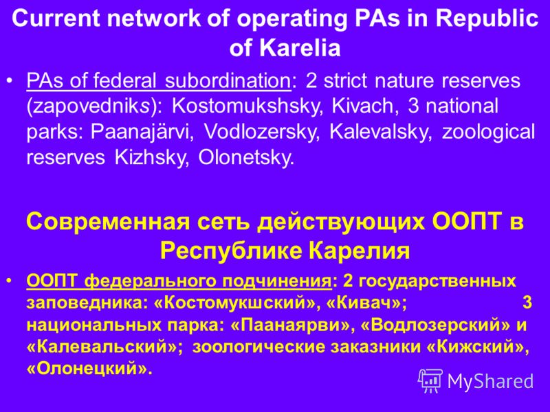 Current network of operating PAs in Republic of Karelia PAs of federal subordination: 2 strict nature reserves (zapovedniks): Kostomukshsky, Kivach, 3 national parks: Paanajärvi, Vodlozersky, Kalevalsky, zoological reserves Kizhsky, Olonetsky. Соврем