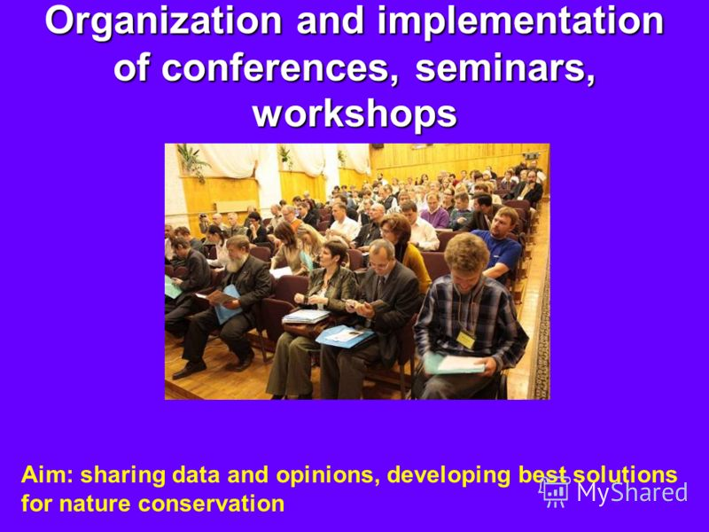 Organization and implementation of conferences, seminars, workshops Aim: sharing data and opinions, developing best solutions for nature conservation