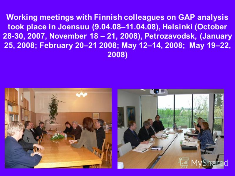 Working meetings with Finnish colleagues on GAP analysis took place in Joensuu (9.04.08–11.04.08), Helsinki (October 28-30, 2007, November 18 – 21, 2008), Petrozavodsk, (January 25, 2008; February 20–21 2008; May 12–14, 2008; May 19–22, 2008)