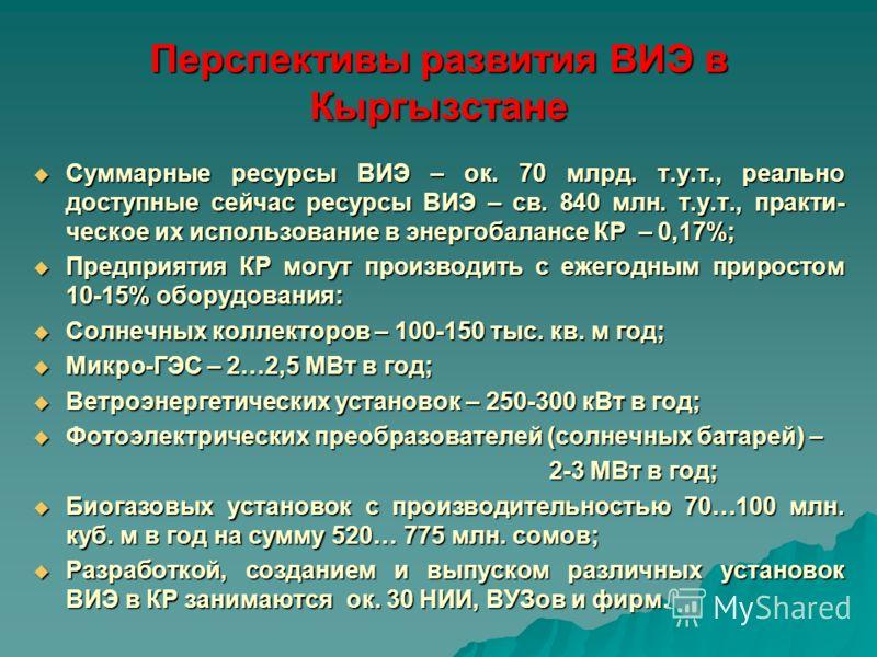 Перспективы развития ВИЭ в Кыргызстане Суммарные ресурсы ВИЭ – ок. 70 млрд. т.у.т., реально доступные сейчас ресурсы ВИЭ – св. 840 млн. т.у.т., практи- ческое их использование в энергобалансе КР – 0,17%; Суммарные ресурсы ВИЭ – ок. 70 млрд. т.у.т., р