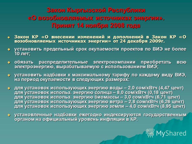 Закон Кыргызской Республики «О возобновляемых источниках энергии». Принят 14 ноября 2008 года Закон КР «О внесении изменений и дополнений в Закон КР «О возобновляемых источниках энергии» от 24 декабря 2009г. Закон КР «О внесении изменений и дополнени