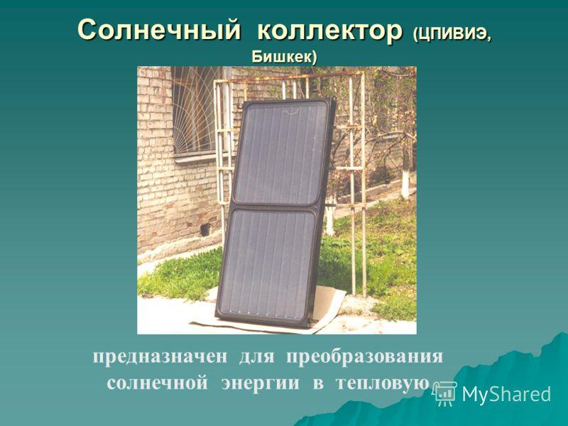 Солнечный коллектор (ЦПИВИЭ, Бишкек) предназначен для преобразования солнечной энергии в тепловую