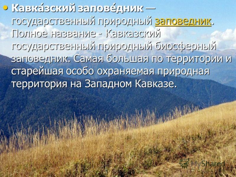 Кавка́зский запове́дник государственный природный заповедник. Полное название - Кавказский государственный природный биосферный заповедник. Самая большая по территории и старейшая особо охраняемая природная территория на Западном Кавказе. Кавка́зский