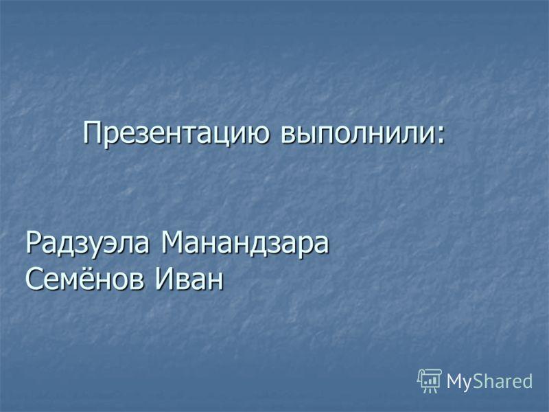 Презентацию выполнили: Радзуэла Манандзара Семёнов Иван Презентацию выполнили: Радзуэла Манандзара Семёнов Иван
