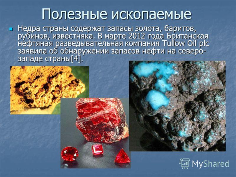 Полезные ископаемые Недра страны содержат запасы золота, баритов, рубинов, известняка. В марте 2012 года Британская нефтяная разведывательная компания Tullow Oil plc заявила об обнаружении запасов нефти на северо- западе страны[4]. Недра страны содер