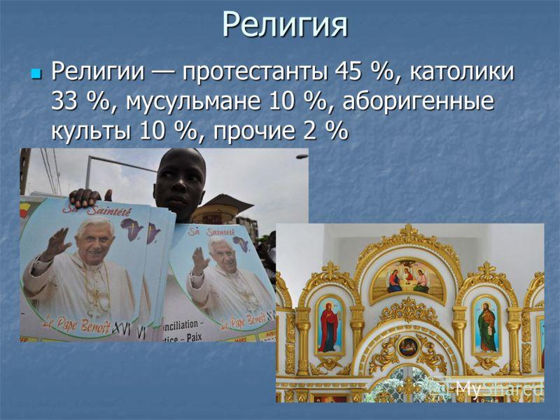 Религия Религии протестанты 45 %, католики 33 %, мусульмане 10 %, аборигенные культы 10 %, прочие 2 % Религии протестанты 45 %, католики 33 %, мусульмане 10 %, аборигенные культы 10 %, прочие 2 %