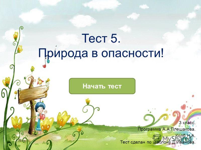 Тест 5. Природа в опасности! Начать тест 3 класс. Программа А.А.Плешакова. Колб Н.А. Тест сделан по шаблону Д.Иванова.