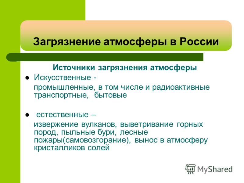 Загрязнение атмосферы в России Источники загрязнения атмосферы Искусственные - промышленные, в том числе и радиоактивные транспортные, бытовые естественные – извержение вулканов, выветривание горных пород, пыльные бури, лесные пожары(самовозгорание),