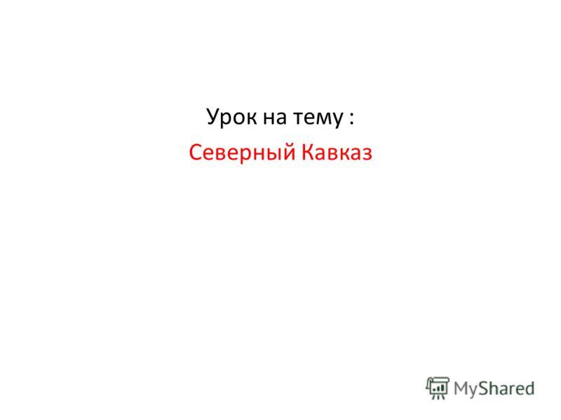 Урок на тему : Северный Кавказ