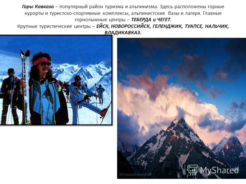 Горы Кавказа – популярный район туризма и альпинизма. Здесь расположены горные курорты и туристско-спортивные комплексы, альпинистские базы и лагеря. Главные горнолыжные центры – ТЕБЕРДА и ЧЕГЕТ. Крупные туристические центры – ЕЙСК, НОВОРОССИЙСК, ГЕЛ